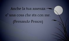 F.Pessoa También tu ausencia es una cosa que está conmigo.