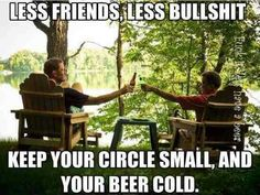 Less friends, less bullshit. Keep your circle small, and your beer cold