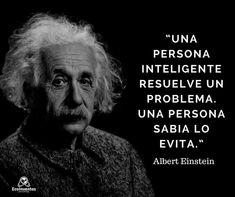 Una persona inteligente resuelve un problema. Una persona SABIA LO EVITA.