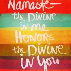 Namaste: the Divine in me honors the Divine in you.