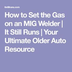 How to Set the Gas on an MIG Welder | It Still Runs | Your Ultimate Older Auto Resource