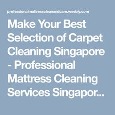 Make Your Best Selection of Carpet Cleaning Singapore - Professional Mattress Cleaning Services Singapore