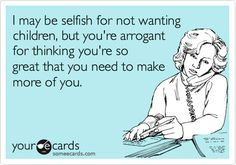 Funny Workplace Ecard: I may be selfish for not wanting children, but you're arrogant for thinking you're so great that you need to make more of you.
