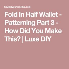 Fold In Half Wallet - Patterning Part 3 - How Did You Make This?   Luxe DIY
