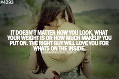 #4293 It doesn't matter how you look, what your weight is or how much makeup you put on. The right guy will love you for whats on the inside