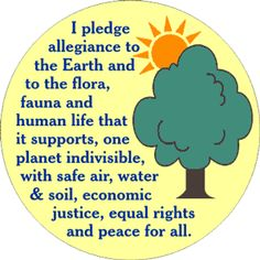 I pledge allegiance to the Earth and to the flora, fauna and human life that it supports, one planet indivisible, with safe air, water, and soil, economic justice, equal rights and peace for all.