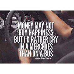 money may not buy happiness, but I'd rather cry in a mercedes than on a bus.