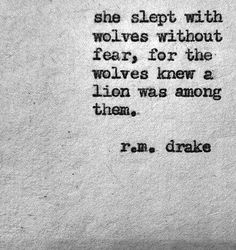 Leo She slept with wolves without fear, for the wolves knew a lion was among them.