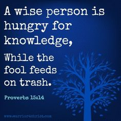 "Your Choice - Hunger for Knowledge or Feed on Trash. - Proverbs 15:14, ""The heart of him that hath understanding seeketh knowledge: but the mouth of fools feedeth on foolishness."""