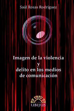 Imagen de la violencia y delito en los medios de comunicación / Saúl Rosas Rodríguez