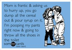 ROFL!!!! ~Mom is frantic & asking us to hurry up, you go dump all the cereal out & pour syrup on it, I'm pooping my pants right now & going to throw all the shoes in the toilet