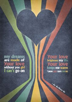 """A poster inspired by the lyrics of 311 and their song """"All Mixed Up.""""  This verse is actually from the live version of the song so it's not on the album.  Please let me know what you think of the typography and design, I'm a beginner.  """"My dreams are made of your love, without you girl, I can't go on... Your love brightens my life, your love keeps me warm... 'Cause you turn me on...""""  311 - """"All Re-Mixed Up"""""""