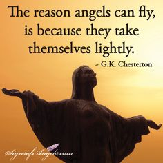 The reason angels can fly, is because they take themselves lightly.   ~ G.K. Chesterton