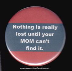 Nothing is really lost until your MOM can't find it.     by SwankSpecials, $3.00