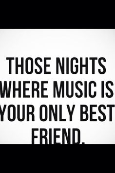 Those nights when music is your only best friend / music quote