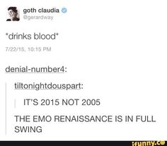 *smears eyeliner all over face and grabs black parade jacket* COMMENCE WITH THE EMO RENAISSANCE IM FUCKIN READY