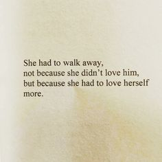 She had to walk away, not because she didn't love him, but because she had to love herself more. Poem Quotes, Sad Quotes, Quotes To Live By, Life Quotes, Inspirational Quotes, Just In Case, Just For You, Relationship Quotes, Relationships