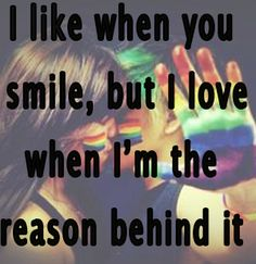 Love quote: I like when you smile, but I love when I'm the reason behind it. #lgbt #gay #love #pride #lesbianlove