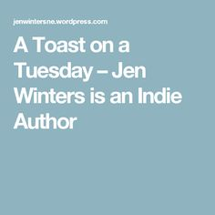 A Toast on a Tuesday – Jen Winters is an Indie Author