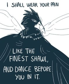 "@queenofcarrion; If you aren't currently booked with requests, could I make one? A godly, avian creature with the words ""I shall wear your pain like the finest shawl, and dance before you in it."" ;v; You do not need to do it if you are too busy."