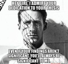 HEY GIRL, I ADMIRE YOUR DEDICATION TO YOUR THESIS EVEN IF YOUR FINDINGS AREN'T SIGNIFICANT, YOU'LL ALWAYS BE SIGNIFICANT TO ME. - Ry...