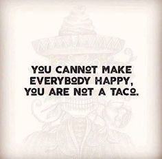 You cannot make everybody Happy you are not a Taco.