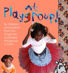 Sudan - At Playgroup!  This book by children and parents from Anglicare Victoria's Sudanese Playgroup documents the experiences of families at playgroup and celebrates Sudanese culture in an Australian setting.   The project was delivered by Anglicare Victoria's Parentzone with the support of the Sidney Myer Fund.