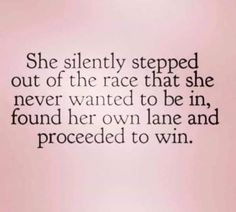 She silently stepped out of the race that she never wanted to be in, found her own lane and proceeded to win. quotes quotes about love quotes for teens quotes god quotes motivation Life Quotes Love, Great Quotes, Change Quotes Job, Quotes To Live By Wise, Be That Girl Quotes, Amazing People Quotes, Cutting People Off Quotes, Spiteful People Quotes, Pleasing People Quotes