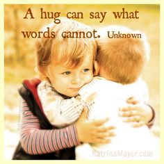 A hug can say what words cannot. Unknown