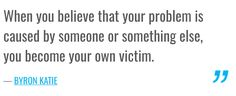 When you believe that your problem is caused by someone or something else, you become your own victim. — BYRON KATIE