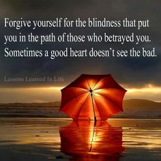 Wow this is beautiful!!! I do forgive myself!! I have learned the hard way but am moving on without a single regret!!! I have ALWAYS looked past people's faults, have given chance after chance, and have always believed the best in people but there are just some that you have to just decide enough is enough & its best to move on & dont look back!!! Thats when the positive comes in!!!  :-)