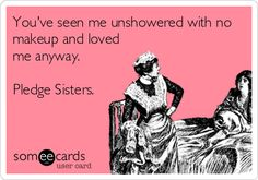 "haha I love this. too bad I never had pledge sisters. But my ""sis"" and Big and Little have totally seen me like this"