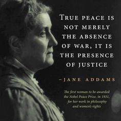 True peace is not merely the absence of war, it is the presence of justice. - Jane Addams, 1860-1935.Addams was the. first woman to be awarded the Nobel Peace Prize in 1931, for her work in philosophy and women's rights.