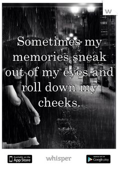 Sometimes my memories sneak   out of my eyes and roll down my cheeks.