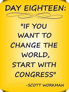 """Day 18 Quote: """"If you want to change the world, start with congress"""" - Scott Workman"""
