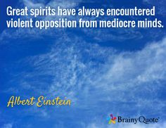 Great spirits have always encountered violent opposition from mediocre minds. / Albert Einstein