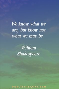We know what we are, but know not what we may be. William Shakespeare
