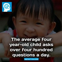 The average four year-old child asks over four hundred questions a day. Fact.