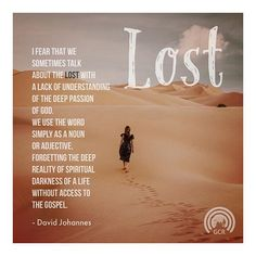 I fear that we sometimes talk about the lost with a lack of understanding of the deep passion of God.  We use the word simply as a noun or adjective forgetting the deep reality of spiritual darkness of a life without access to the Gospel. - David Johannes #missions #globalcast #davidjohannes #missionsmobilization #missionsquotes #resources #movilizacion #missiology #lost #theology