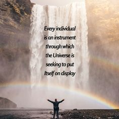Every individual is an instrument through which the universe is seeking to put Itself on display.