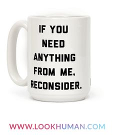 If you need anything from me, reconsider. Please do not ask me for favors, services, chores, exchanges, or any sort of physical or emotional interchange of any kind. I am tired. I am depressed. I have a lot on my little plate and I don't have time for any crap! This coffee mug is perfect for communicating your desire to be left in peace. It's been shown to be super effective.