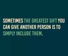"""Shared by Joy Zabala... """"Sometimes the greatest gift you can give another person is to simply include them."""""""