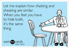 Let me explain how chatting and cheating are similar. When you feel you have to hide both, its the same thing.
