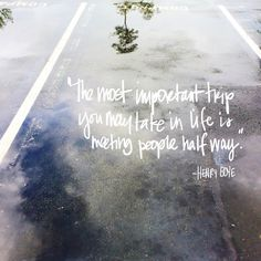The most important trip you may take in life is meeting people half way ~Henry Boye