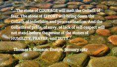 """""""...The stone of COURAGE will melt the Goliath of fear. The stone of EFFORT will bring down the Goliath of indecision and procrastination. And the Goliaths of pride, of envy, of lack of self-respect will not stand before the power of the stones of HUMILITY, PRAYER, and DUTY.""""   ~Thomas S. Monson Insightful Quotes, Lds Quotes, Quotable Quotes, Funny Quotes, Daily Words Of Wisdom, Mormon Messages, Prayer Stations, Church Quotes, Christian Videos"""
