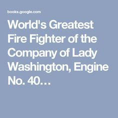 World's Greatest Fire Fighter of the Company of Lady Washington, Engine No. 40…