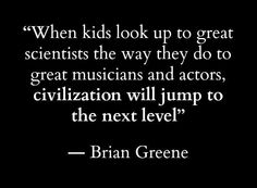When kids look up to great scientists the way they do to great musicians and actors, civilization will jump to the next level. - Brian Greene #STEM #quotes