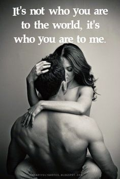 So true...It's not who you are to the world, it's who you are to me. And I love you just as your are.