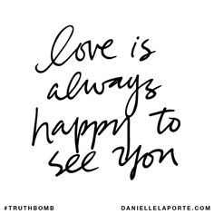 Love is always happy to see you. Subscribe: DanielleLaPorte.com #Truthbomb #Words #Quotes