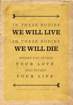 """""""In these bodies we will live, in these bodies we will die.  Where you invest your love, you invest your life."""""""